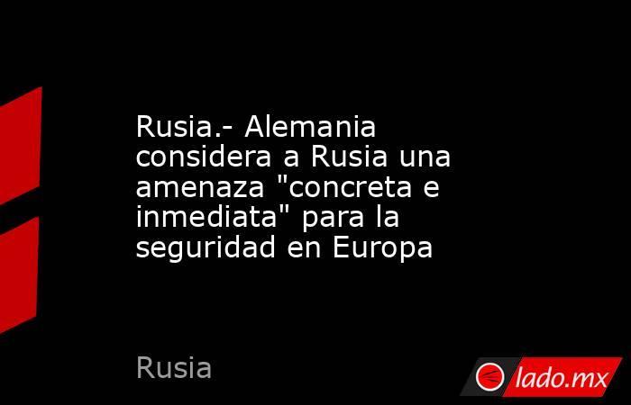 Rusia.- Alemania considera a Rusia una amenaza