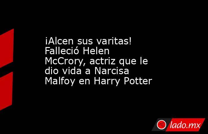 ¡Alcen sus varitas! Falleció Helen McCrory, actriz que le dio vida a Narcisa Malfoy en Harry Potter. Noticias en tiempo real
