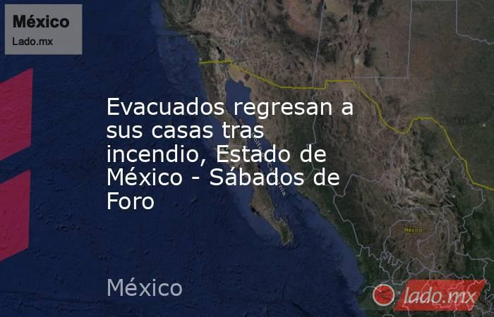 Evacuados regresan a sus casas tras incendio, Estado de México - Sábados de Foro. Noticias en tiempo real