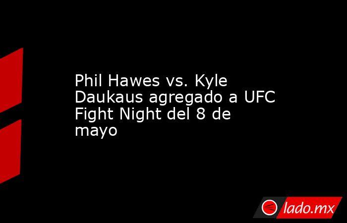 Phil Hawes vs. Kyle Daukaus agregado a UFC Fight Night del 8 de mayo. Noticias en tiempo real