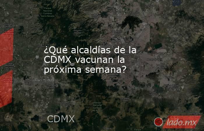 ¿Qué alcaldías de la CDMX vacunan la próxima semana?. Noticias en tiempo real