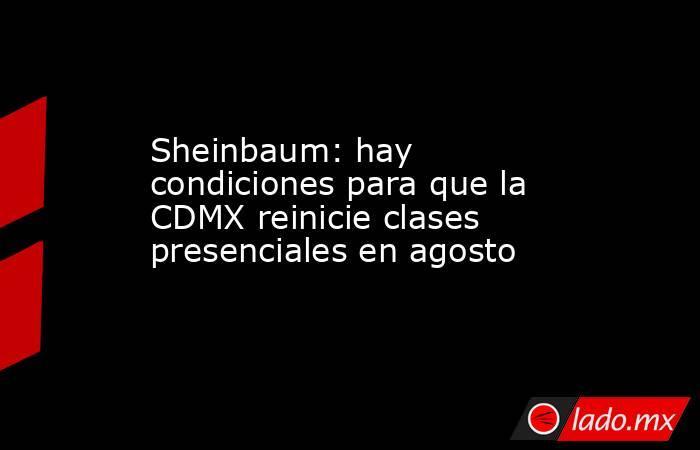 Sheinbaum: hay condiciones para que la CDMXreinicie clases presenciales en agosto. Noticias en tiempo real