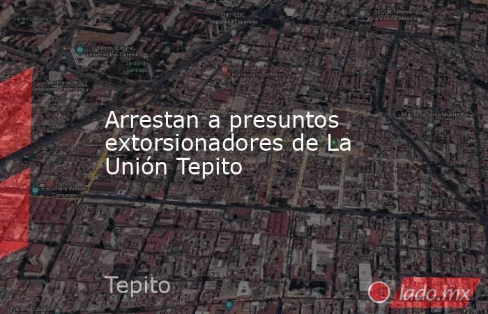 Arrestan a presuntos extorsionadores de La Unión Tepito. Noticias en tiempo real