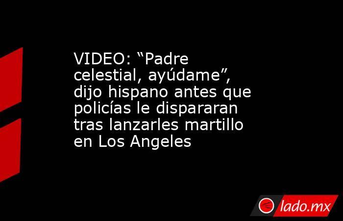 """VIDEO: """"Padre celestial, ayúdame"""", dijo hispano antes que policías le dispararan tras lanzarles martillo en Los Angeles. Noticias en tiempo real"""