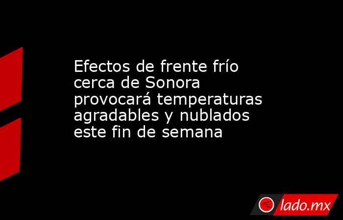 Efectos de frente frío cerca de Sonora provocará temperaturas agradables y nublados este fin de semana. Noticias en tiempo real