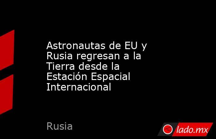Astronautas de EU y Rusia regresan a la Tierra desde la Estación Espacial Internacional. Noticias en tiempo real
