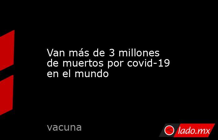 Van más de 3 millones de muertos por covid-19 en el mundo. Noticias en tiempo real
