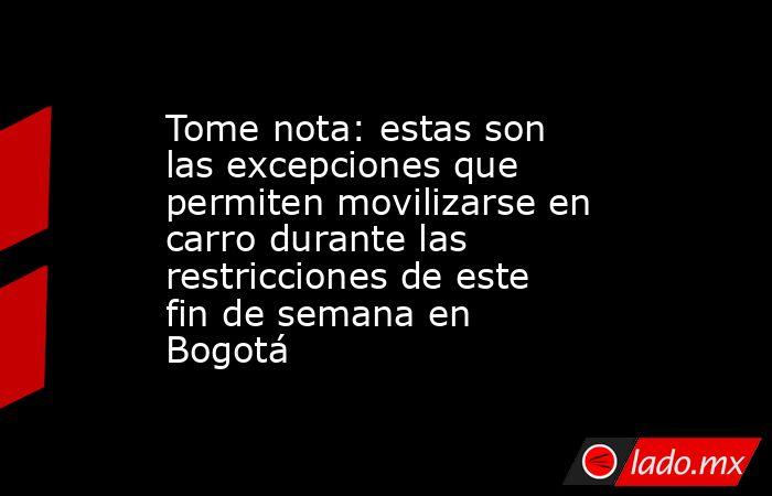 Tome nota: estas son las excepciones que permiten movilizarse en carro durante las restricciones de este fin de semana en Bogotá. Noticias en tiempo real