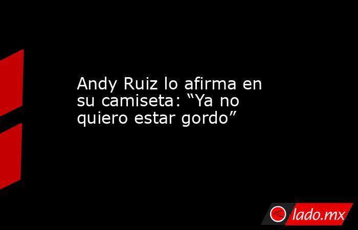 """Andy Ruiz lo afirma en su camiseta: """"Ya no quiero estar gordo"""". Noticias en tiempo real"""