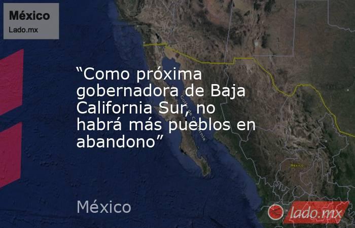 """""""Como próxima gobernadora de Baja California Sur, no habrá más pueblos en abandono"""". Noticias en tiempo real"""