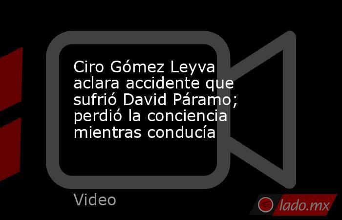 Ciro Gómez Leyva aclara accidente que sufrió David Páramo; perdió la conciencia mientras conducía. Noticias en tiempo real
