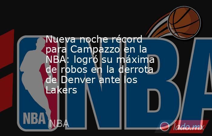Nueva noche récord para Campazzo en la NBA: logró su máxima de robos en la derrota de Denver ante los Lakers. Noticias en tiempo real