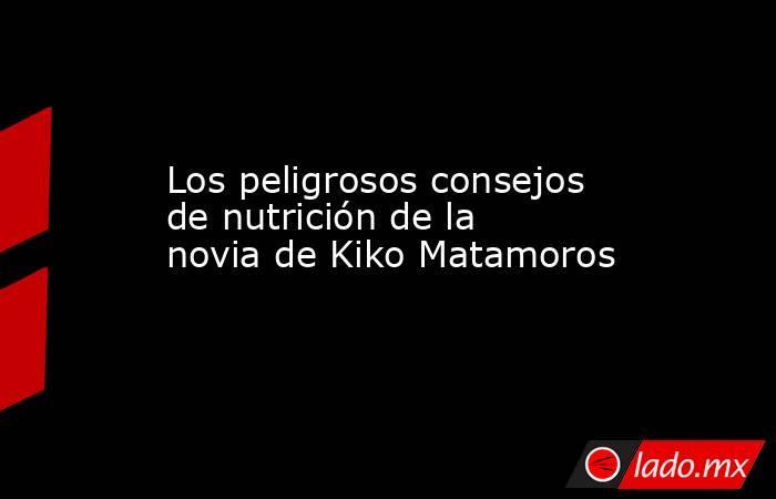 Los peligrosos consejos de nutrición de la novia de Kiko Matamoros. Noticias en tiempo real