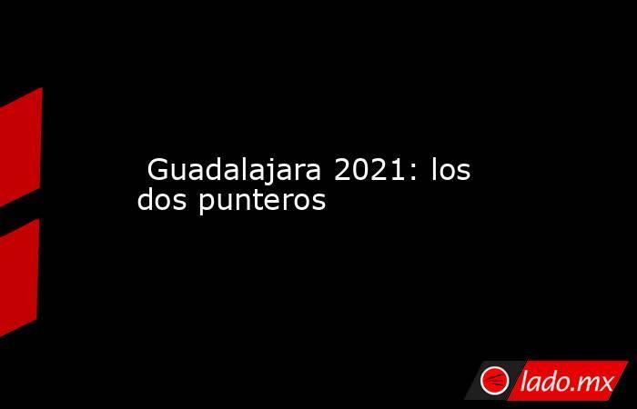 Guadalajara 2021: los dos punteros. Noticias en tiempo real