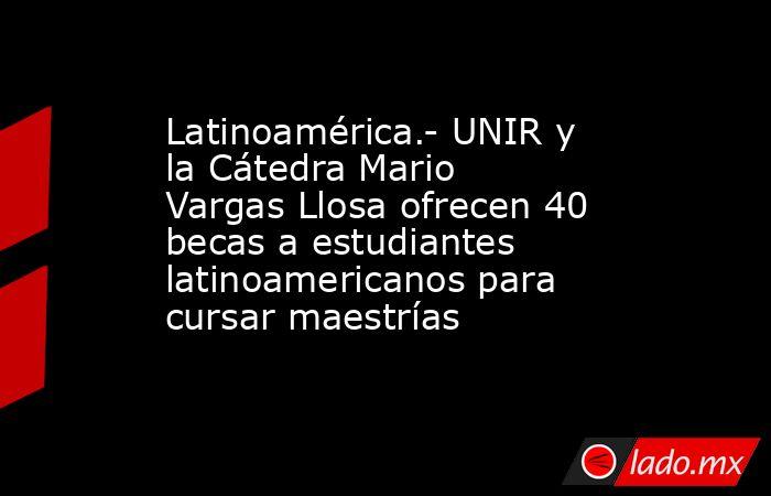 Latinoamérica.- UNIR y la Cátedra Mario Vargas Llosa ofrecen 40 becas a estudiantes latinoamericanos para cursar maestrías. Noticias en tiempo real