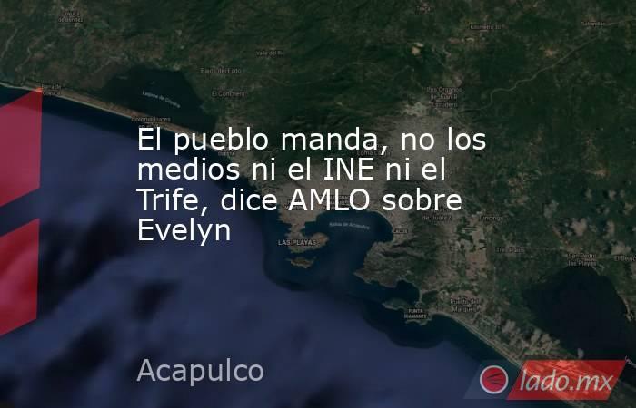El pueblo manda, no los medios ni el INE ni el Trife, dice AMLO sobre Evelyn  . Noticias en tiempo real