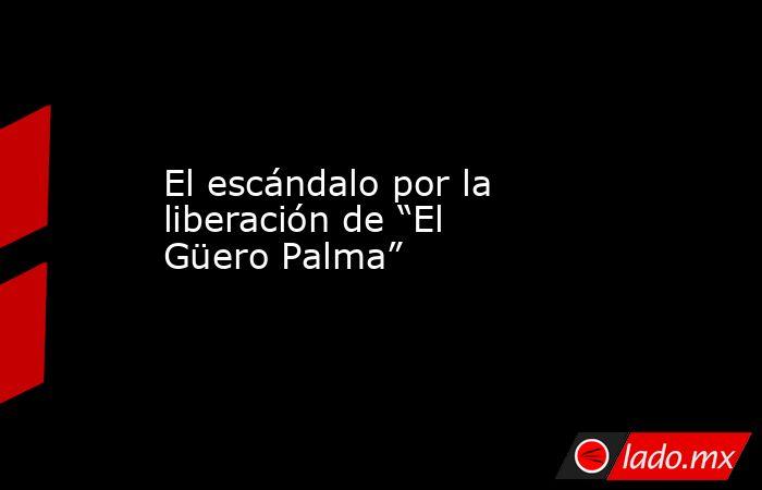 """El escándalo por la liberación de """"El Güero Palma"""". Noticias en tiempo real"""