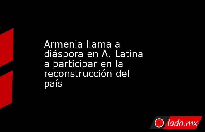 Armenia llama a diáspora en A. Latina a participar en la reconstrucción del país. Noticias en tiempo real
