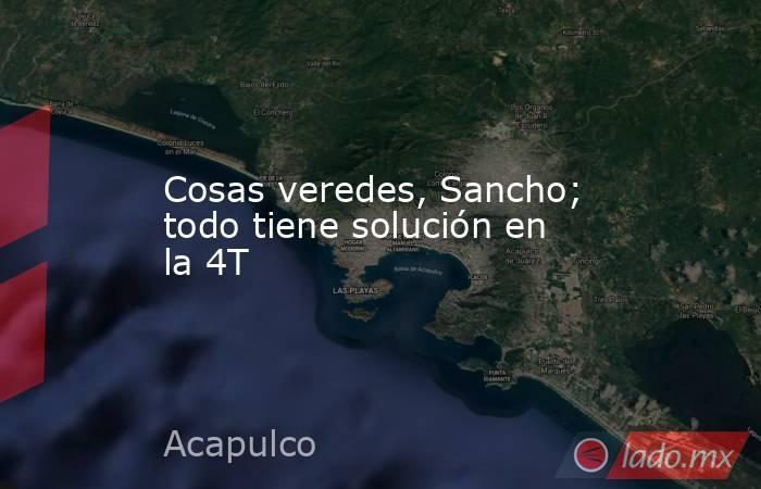 Cosas veredes, Sancho; todo tiene solución en la 4T. Noticias en tiempo real