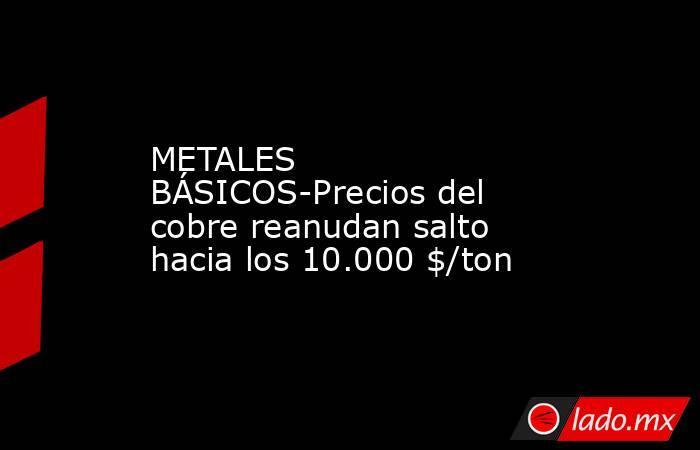 METALES BÁSICOS-Precios del cobre reanudan salto hacia los 10.000 $/ton. Noticias en tiempo real