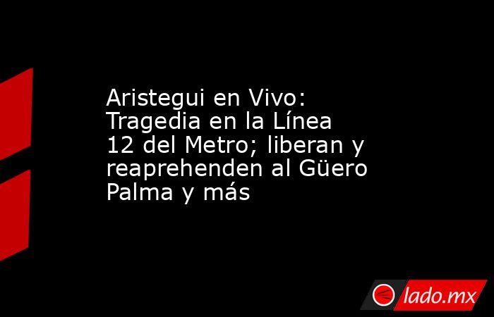 Aristegui en Vivo: Tragedia en la Línea 12 del Metro; liberan y reaprehenden al Güero Palma y más. Noticias en tiempo real