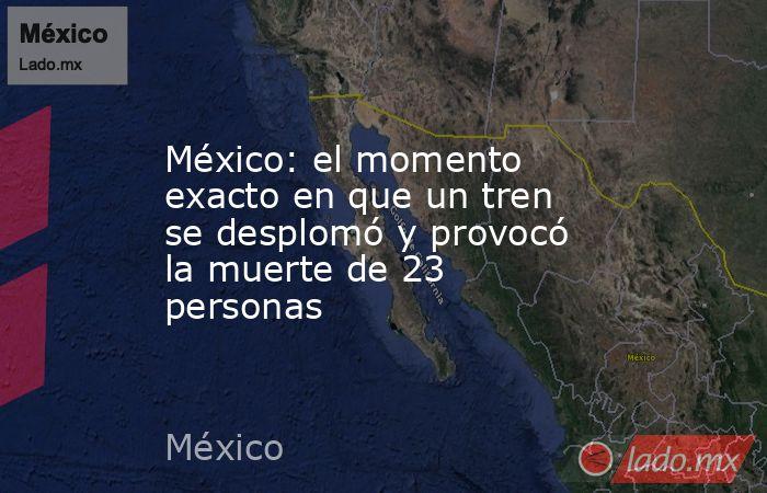 México: el momento exacto en que un tren se desplomó y provocó la muerte de 23 personas. Noticias en tiempo real
