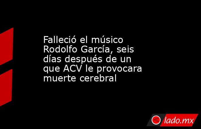 Falleció el músico Rodolfo García, seis días después de un que ACV le provocara muerte cerebral. Noticias en tiempo real