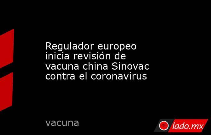 Regulador europeo inicia revisión de vacuna china Sinovac contra el coronavirus. Noticias en tiempo real