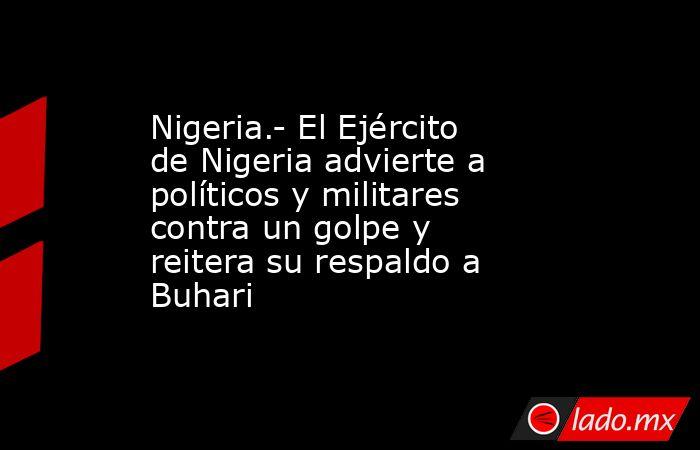 Nigeria.- El Ejército de Nigeria advierte a políticos y militares contra un golpe y reitera su respaldo a Buhari. Noticias en tiempo real