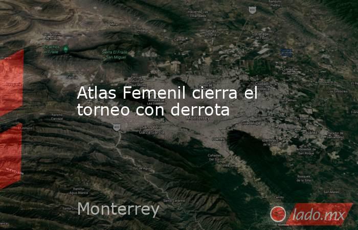 Atlas Femenil cierra el torneo con derrota. Noticias en tiempo real