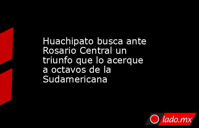 Huachipato busca ante Rosario Central un triunfo que lo acerque a octavos de la Sudamericana. Noticias en tiempo real