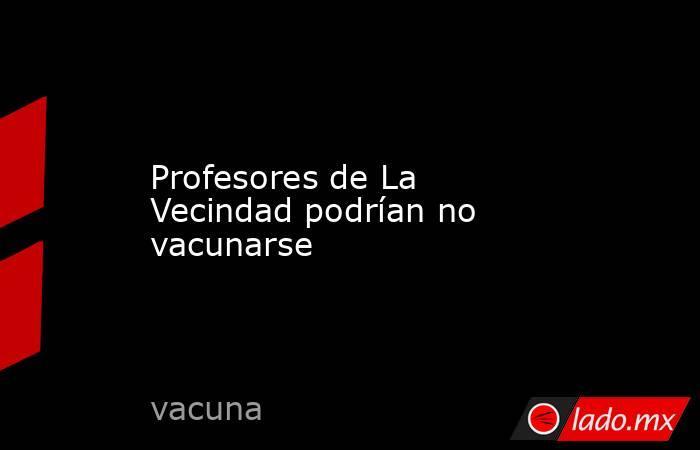 Profesores de La Vecindad podrían no vacunarse. Noticias en tiempo real