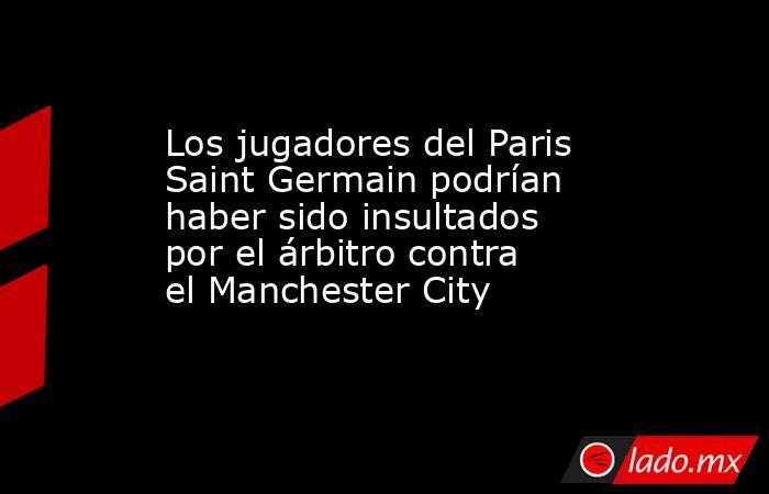 Los jugadores del Paris Saint Germain podrían haber sido insultados por el árbitro contra el Manchester City. Noticias en tiempo real