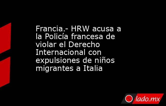 Francia.- HRW acusa a la Policía francesa de violar el Derecho Internacional con expulsiones de niños migrantes a Italia. Noticias en tiempo real