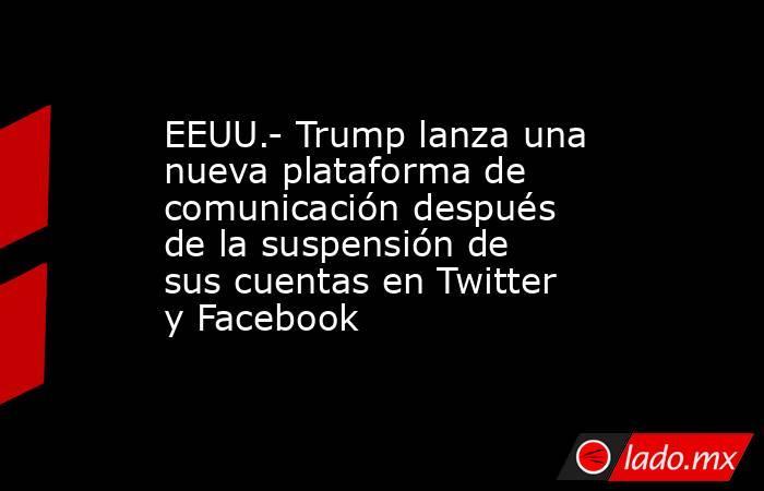EEUU.- Trump lanza una nueva plataforma de comunicación después de la suspensión de sus cuentas en Twitter y Facebook. Noticias en tiempo real