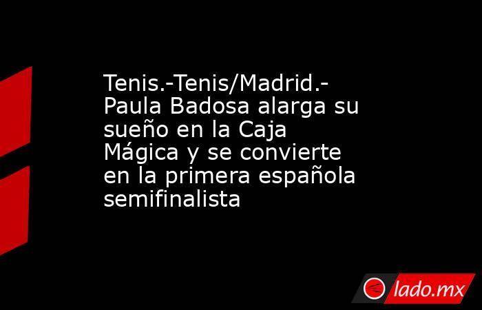 Tenis.-Tenis/Madrid.- Paula Badosa alarga su sueño en la Caja Mágica y se convierte en la primera española semifinalista. Noticias en tiempo real
