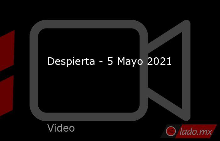 Despierta - 5 Mayo 2021. Noticias en tiempo real