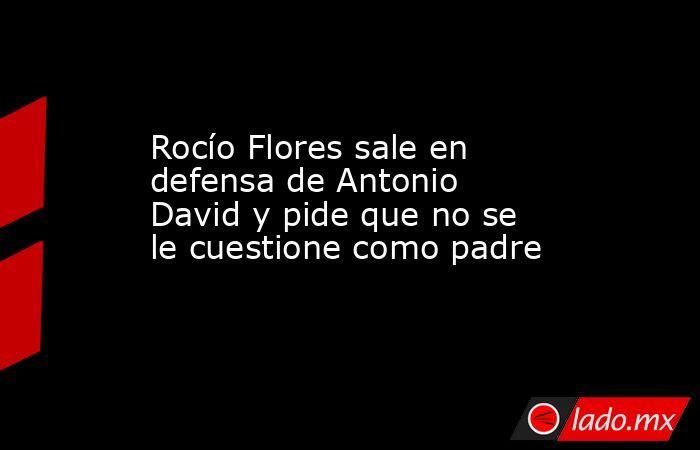 Rocío Flores sale en defensa de Antonio David y pide que no se le cuestione como padre. Noticias en tiempo real