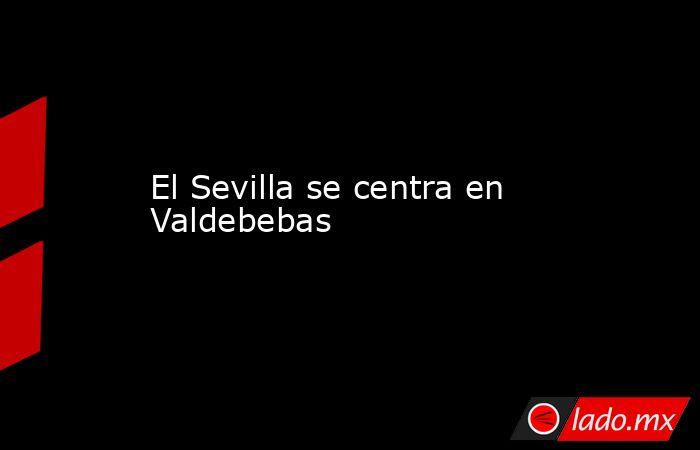 El Sevilla se centra en Valdebebas. Noticias en tiempo real