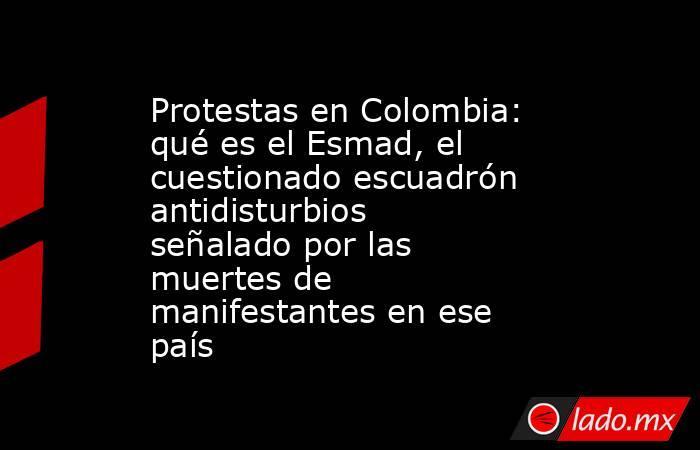 Protestas en Colombia: qué es el Esmad, el cuestionado escuadrón antidisturbios señalado por las muertes de manifestantes en ese país. Noticias en tiempo real