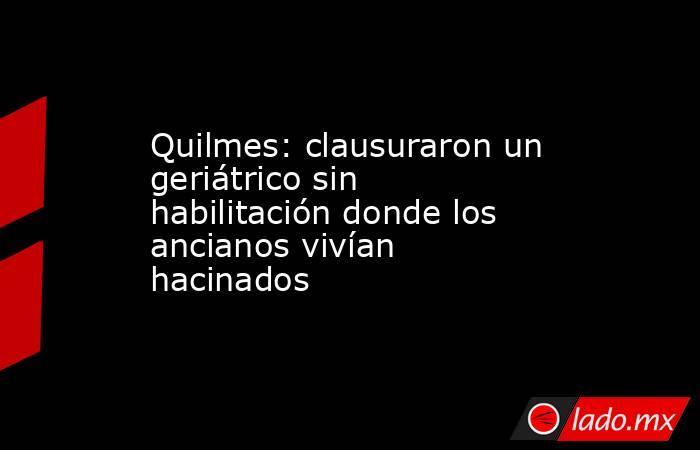 Quilmes: clausuraron un geriátrico sin habilitación donde los ancianos vivían hacinados. Noticias en tiempo real