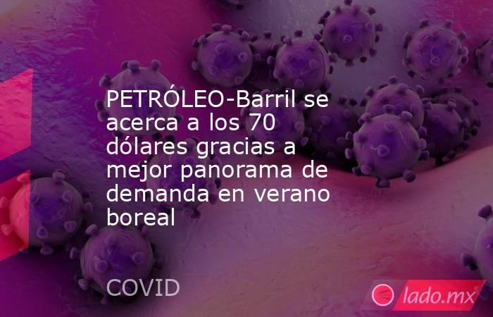 PETRÓLEO-Barril se acerca a los 70 dólares gracias a mejor panorama de demanda en verano boreal. Noticias en tiempo real