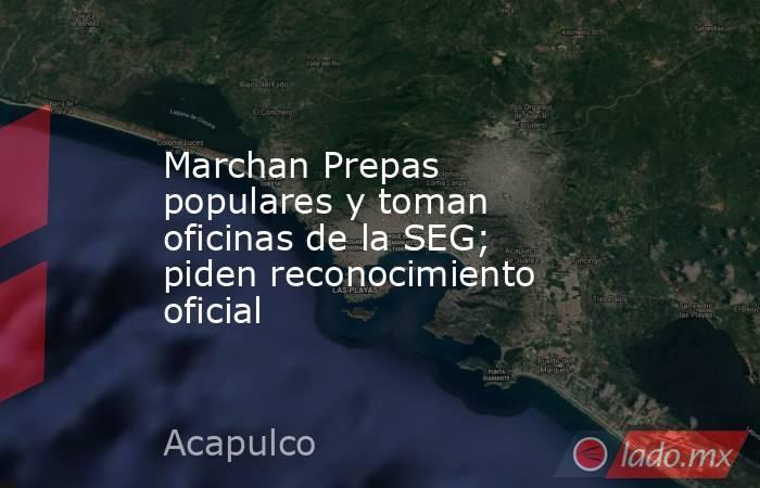 Marchan Prepas populares y toman oficinas de la SEG; piden reconocimiento oficial. Noticias en tiempo real