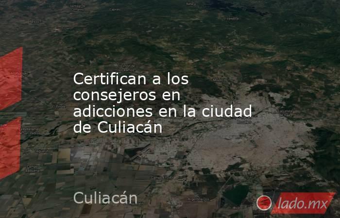 Certifican a los consejeros en adicciones en la ciudad de Culiacán. Noticias en tiempo real
