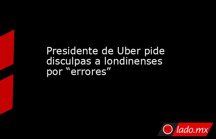 """Presidente de Uber pide disculpas a londinenses por """"errores"""". Noticias en tiempo real"""