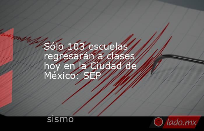 Sólo 103 escuelas regresarán a clases hoy en la Ciudad de México: SEP. Noticias en tiempo real