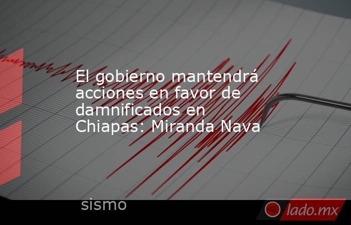 El gobierno mantendrá acciones en favor de damnificados en Chiapas: Miranda Nava. Noticias en tiempo real