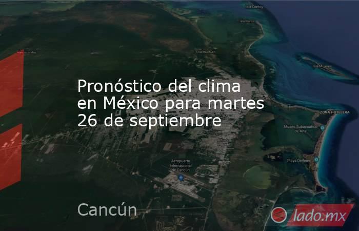 Pronóstico del clima en México para martes 26 de septiembre. Noticias en tiempo real
