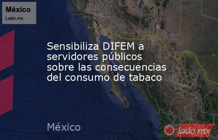 Sensibiliza DIFEM a servidores públicos sobre las consecuencias del consumo de tabaco. Noticias en tiempo real
