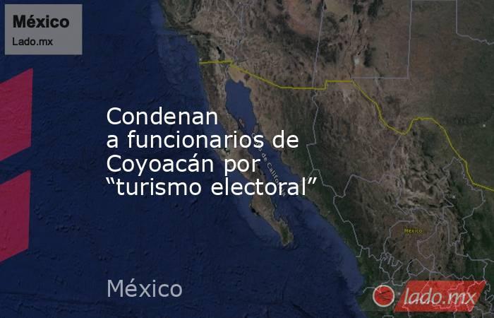 """Condenan afuncionarios de Coyoacán por """"turismo electoral"""". Noticias en tiempo real"""